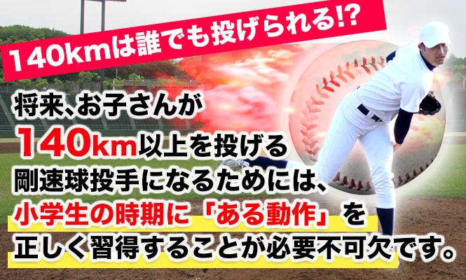 140kmは誰でも投げられる!? 将来、お子さんが140km以上を投げる 剛速球投手になるためには、 小学生の時期に「ある動作」を 正しく習得することが必要不可欠です。